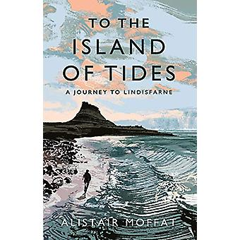 To the Island of Tides - A Journey to Lindisfarne by Alistair Moffat -