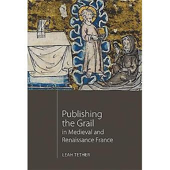 Publishing the Grail in Medieval and Renaissance France by Leah Tethe