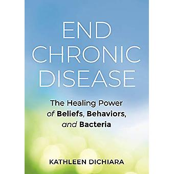 End Chronic Disease - The Healing Power of Beliefs - Behaviors - and B