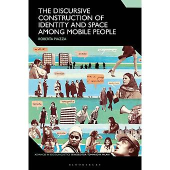 The Discursive Construction of Identity and Space Among Mobile People von Piazza & Roberta University of Sussex & UK