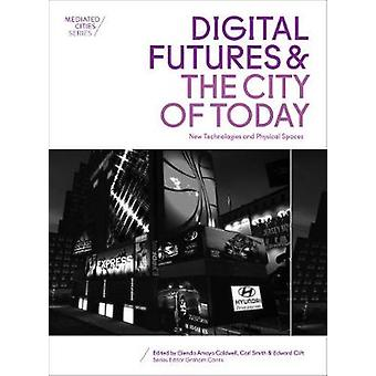 Digital Futures and the City of Today New Technologies and Physical Spaces Mediated Cities