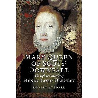 Mary Queen of Scots kaatuminen - elämä ja murhasta Henry - herra Dar