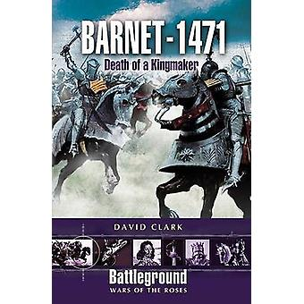Barnet - 1471 - Death of the Kingmaker by David Clark - 9781844152360