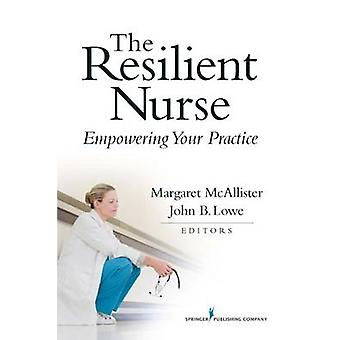 The Resilient Nurse Empowering Your Practice by McAllister & Margaret