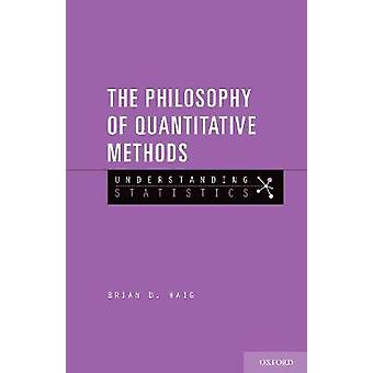 The Philosophy of Quantitative Methods by Brian D. Haig - 97801902220