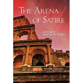 The Arena of Satire - Juvenal's Search for Rome by David H J Larmour -