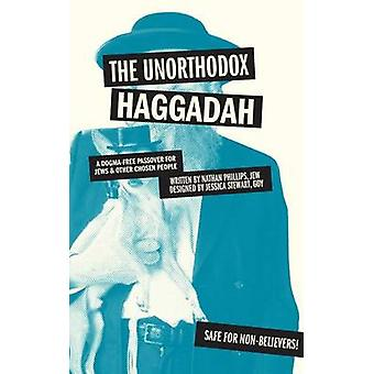 The Unorthodox Haggadah - A Dogma-Free Passover for Jews and Other Cho