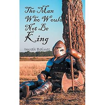 The Man Who Would Not Be King by Baines & Imrah