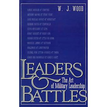 Leaders and Battles The Art of Military Leadership by Wood & W. J.