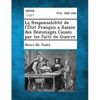 La Responsabilite de LEtat Francais a Raison Des Dommages Causes Par Les Faits de Guerre by De Vaulx & Henri
