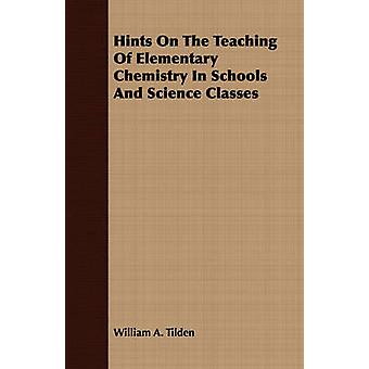 Hints On The Teaching Of Elementary Chemistry In Schools And Science Classes by Tilden & William A.