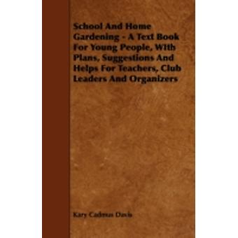 School and Home Gardening  A Text Book for Young People with Plans Suggestions and Helps for Teachers Club Leaders and Organizers by Davis & Kary Cadmus