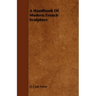 A Handbook of Modern French Sculpture by Eaton & D. Cady