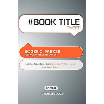 Book Title Tweet Book01 140 BiteSized Ideas for Compelling Article Book and Event Titles by Parker & Roger C.