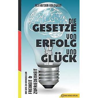 Die Gesetze von Erfolg und Glck Ihr Weg zu finanzieller Freiheit  Zufriedenheit by Goldwein & Alexander
