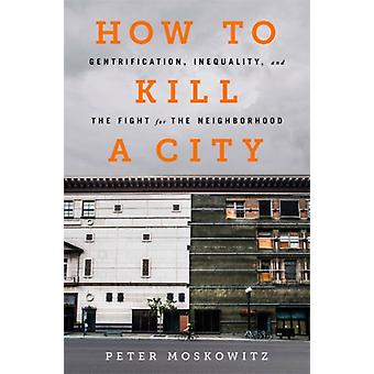 How to Kill a City  Gentrification Inequality and the Fight for the Neighborhood by Peter Moskowitz