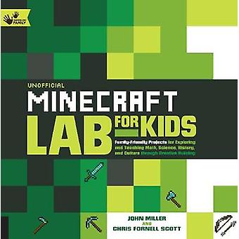 Unofficial Minecraft Lab for Kids  FamilyFriendly Projects for Exploring and Teaching Math Science History and Culture Through Creative Building by John Miller & Chris Scott