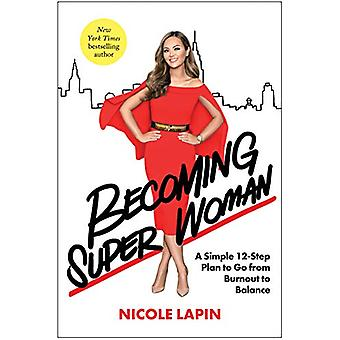 Becoming Super Woman - A Simple 12-Step Plan to Go from Burnout to Bal