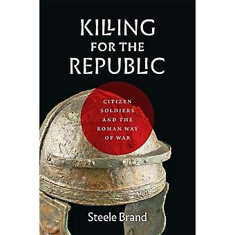 Killing for the Republic - Citizen-Soldiers and the Roman Way of War b