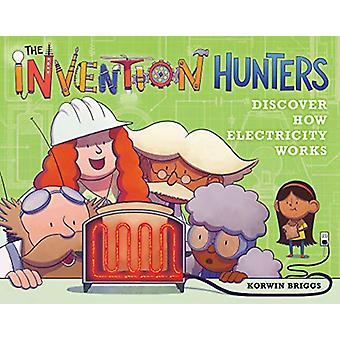 The Invention Hunters Discover How Electricity Works by Korwin Briggs