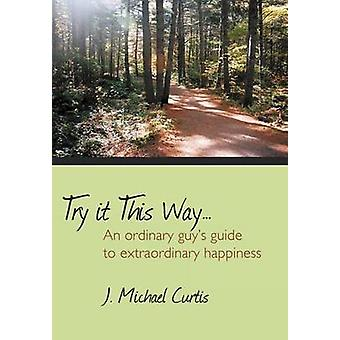 Try It This Way... - An Ordinary Guy's Guide to Extraordinary Happines