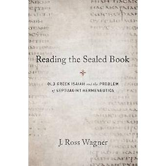 Reading the Sealed Book  Old Greek Isaiah and the Problem of Septuagint Hermeneutics by J Ross Wagner