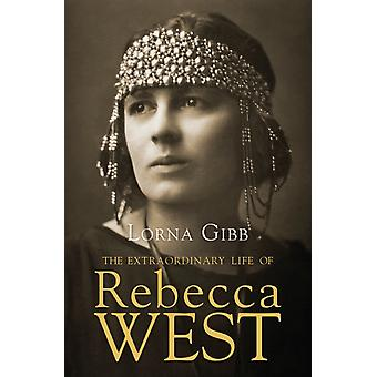 The Extraordinary Life of Rebecca West  A Biography by Lorna Gibb