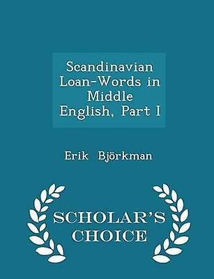 Scandinavian LoanWords in Middle English Part I  Scholars Choice Edition by Bjrkman & Erik