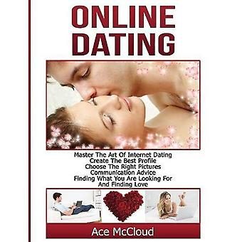 Online Dating: Master the Art of Internet Dating: Create the Best Profile, Choose the Right Pictures, Communication Advice, Finding What You Are Looking for and Finding Love (Online and Internet Dating Advice Tips Guide for)