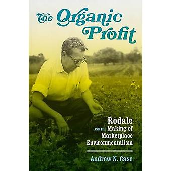 The Organic Profit - Rodale and the Making of Marketplace Environmenta