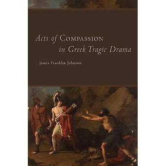 Acts of Compassion in Greek Tragic Drama by James F Johnson - 9780806
