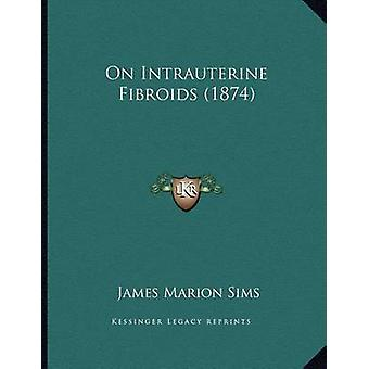 On Intrauterine Fibroids (1874) by James Marion Sims - 9781165578290