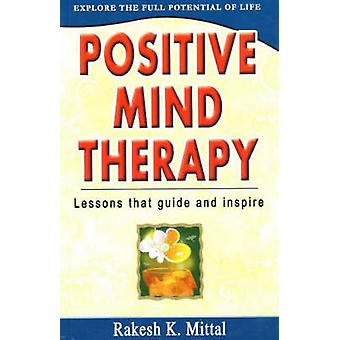 Positive Mind Therapy - Lessons That Guide and Inspire by Rakesh K. Mi