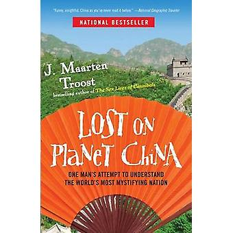 Lost on Planet China  One Mans Attempt to Understand the Worlds Most Mystifying Nation by J Maarten Troost