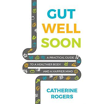 Gut Well Soon A Practical Guide to a Healthier Body and a Happier Mind by Rogers & Catherine