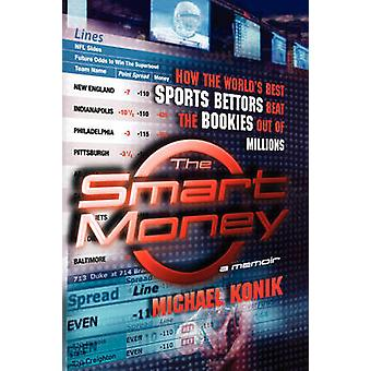 The Smart Money How the Worlds Best Sports Bettors Beat the Bookies Out of Millions by Konik & Michael