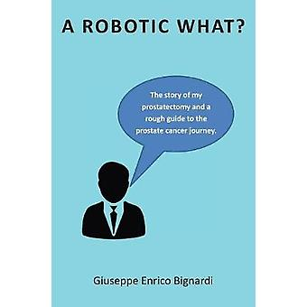 A Robotic What The story of my prostatectomy and a rough guide for the prostate cancer journey by Bignardi & Giuseppe Enrico