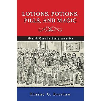 Lotions Potions Pills and Magic  Health Care in Early America by Elaine G Breslaw