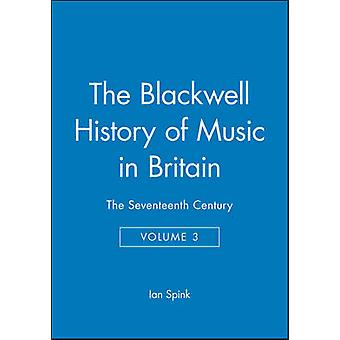 The Blackwell History of Music in Britain The Seventeenth Century by Spink