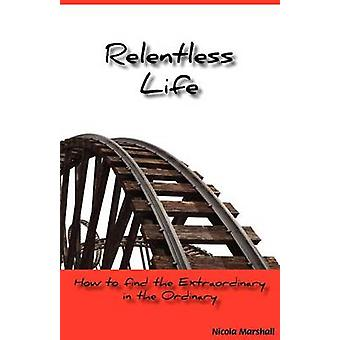 Relentless Life  How to find the extraordinary in the ordinary by Marshall & Nicola