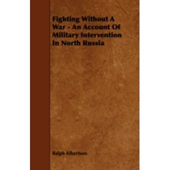 Fighting Without a War  An Account of Military Intervention in North Russia by Albertson & Ralph