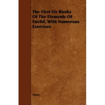 The First Six Books of the Elements of Euclid with Numerous Exercises by Anon
