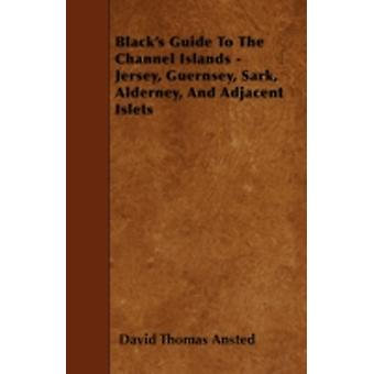Blacks Guide To The Channel Islands  Jersey Guernsey Sark Alderney And Adjacent Islets by Ansted & David Thomas