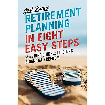 Retirement Planning in 8 Easy Steps The Brief Guide to Lifelong Financial Freedom by Kranc & Joel