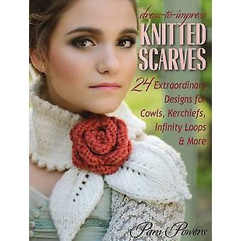 DresstoImpress Knitted Scarves  24 Extraordinary Designs for Cowls Kerchiefs Infinity Loops amp More by Pam Powers