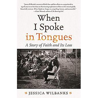 When I Spoke in Tongues - A Story of Faith and Its Loss by Jessica Wil