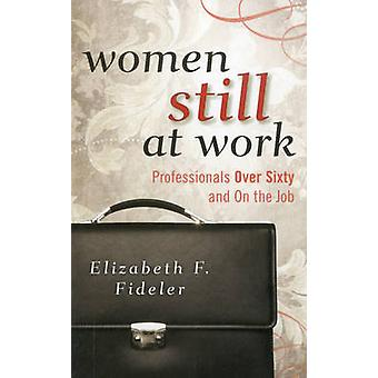Women Still at Work - Professionals Over Sixty and on the Job by Eliza