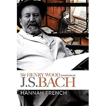 Sir Henry Wood - Champion of J.S. Bach by Hannah French - 97817832738