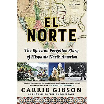 El Norte - The Epic and Forgotten Story of Hispanic North America by C
