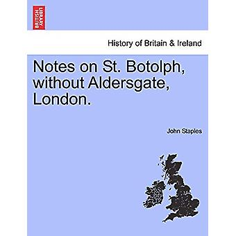 Notes on St. Botolph - Without Aldersgate - London. by John Staples -